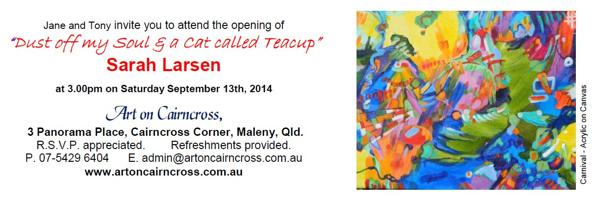 "Art on Cairncross presents Sarah Larsen ""Dust off my Soul and a cat called Teacup"" September 13 - 28, 2014 - opening 3pm at 3 Panorama Place, Cairncross Corner, Maleny, Qld"